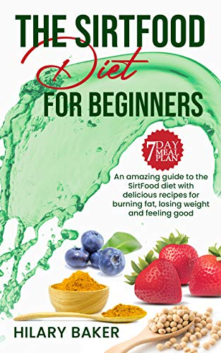 The Sirtfood Diet for Beginners: An Amazing Guide to the Sirtfood Diet with Delicious Recipes to Burn Fat, Lose Weight and Feel Great (English Edition)