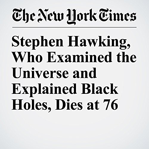 Stephen Hawking, Who Examined the Universe and Explained Black Holes, Dies at 76 copertina