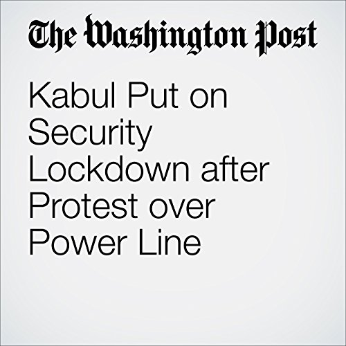 Kabul Put on Security Lockdown after Protest over Power Line cover art