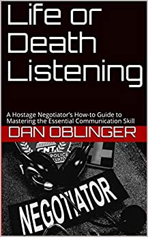 Life or Death Listening: A Hostage Negotiator's How-to Guide to Mastering the Essential Communication Skill by [Dan Oblinger]