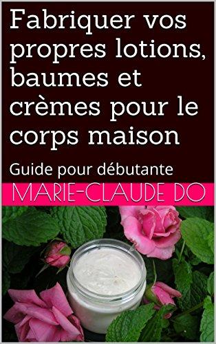 Fabriquer vos propres lotions, baumes et crèmes pour le corps maison: Guide pour débutante