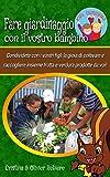 Fare giardinaggio con il vostro bambino: Condividete con i vostri figli la gioia di coltivare e raccogliere insieme frutta e verdura prodotte da voi! (Kids Experience Vol. 10)