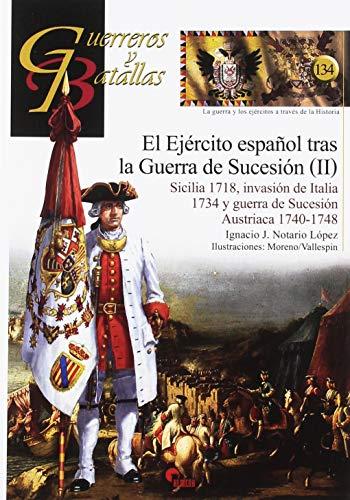 El Ejercito español trás la Guerra de Sucesión (II). Sicilia 1718. Invasión de I: Sicilia 1718, invasión de Italia 1734 y guerra de Sucesión Austriaca 1740-1748: 134 (Guerreros y Batallas)