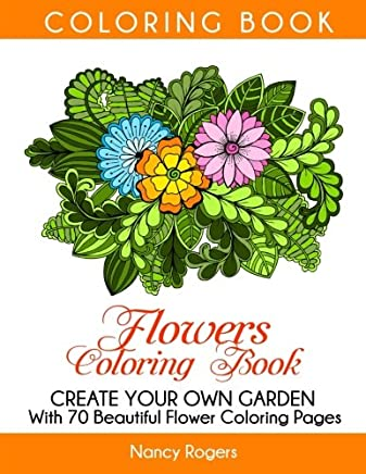 Flowers Coloring Book: Create Your Own Garden With 70 Beautiful Flower Coloring Pages