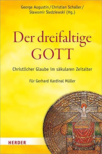 Der dreifaltige Gott: Christlicher Glaube im säkularen Zeitalter. Für Gerhard Kardinal Müller