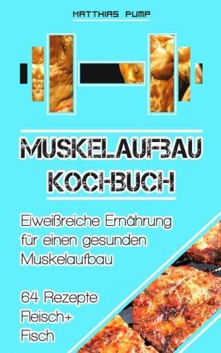 Muskelaufbau Kochbuch: Eiweißreiche Ernährung für einen gesunden Muskelaufbau