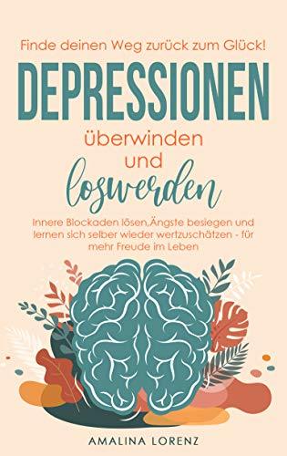Finde deinen Weg zum Glück!: Depressionen überwinden und loswerden. Innere Blockaden lösen, Ängste besiegen und lernen sich selber wieder wertzuschätzen - für mehr Freude im Leben.