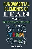 Fundamental Elements of Lean: 7 Books in 1 - Agile Project Management, Lean Six Sigma, KAIZEN, KANBAN, Lean Analytics, Lean Enterprise, SCRUM