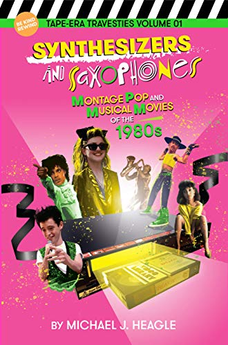 Synthesizers and Saxophones: Montage Pop and Musical Movies of the 1980s (Tape-Era Travesties Book 1) (English Edition)