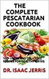 THE COMPLETE PESCATARIAN COOKBOOK : 100+ FRESH AND DELICIOUS RECIPES FOR HEALTHY LIVING (English Edition)