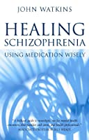 Healing Schizophrenia: Using Medication Wisely
