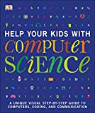 Help Your Kids with Computer Science (Key Stages 1-5): A Unique Step-by-Step Visual Guide to Computers, Coding, and Communication