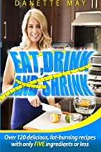 Eat, Drink and Shrink: Over 120 delicious, fat-burning recipes with only FIVE ingredients or less