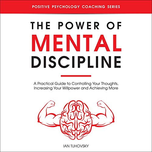 The Power of Mental Discipline: A Practical Guide to Controlling Your Thoughts, Increasing Your Willpower and Achieving More: Positive Psychology Coaching Series, Book 20