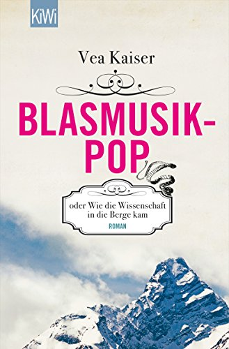 Blasmusikpop oder Wie die Wissenschaft in die Berge kam: Roman