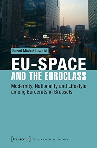 EU-Space and the Euroclass: Modernity, Nationality and Lifestyle among Eurocrats in Brussels (Kultur und soziale Praxis)