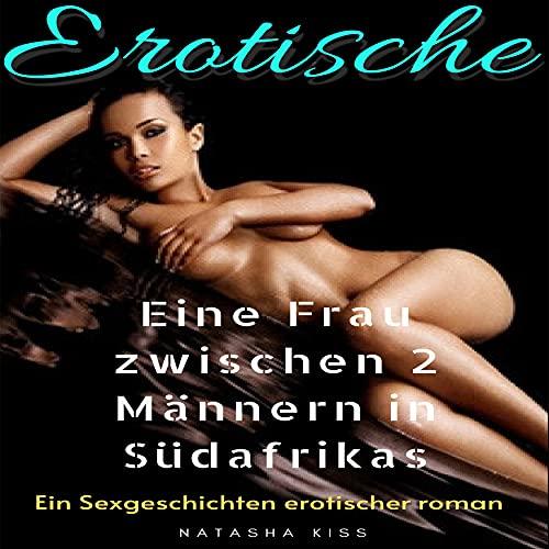Eine Frau zwischen 2 Männern in Südafrikas Erotische Kurz-Sex-Geschichten: Sex und Erotik ab 18 Jahren, Hiebe and liebe, Lust, Sexgeschichten erotischer roman (German Edition)