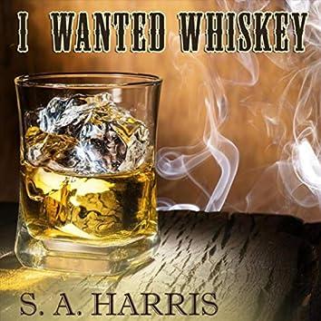 I Wanted Whiskey