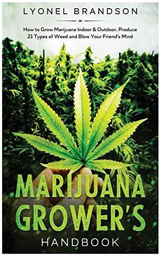 Marijuana Grower's Handbook: How to Grow Marijuana Indoor & Outdoor, Produce 21 Types of Weed and Blow Your Friend's Mind