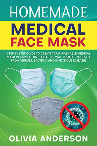 HOMEMADE MEDICAL FACE MASK: Step By Step Guide To Create Your Washable Medical Mask In A Simple But Effective Way. Protect Yourself From Viruses, Bacteria And Infectious Diseases. (English Edition)