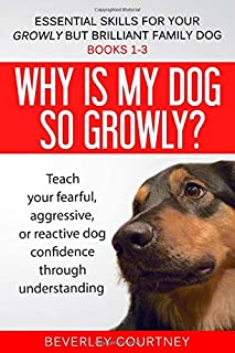 Essential Skills for your Growly but Brilliant Family Dog: Books 1-3: Understanding your fearful, reactive, or aggressive ...