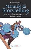 Manuale di Storytelling: Raccontare con efficacia prodotti,...