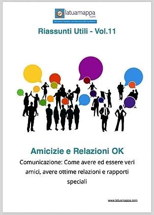 Amicizie e Relazioni OK: Comunicazione: Come avere ed essere veri amici, avere ottime relazioni e rapporti speciali (I Riassunti Utili Vol. 11)