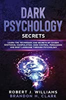 Dark Psychology Secrets: Learn the Techniques and Secrets of Covert Emotional Manipulation, Mind Control, Persuasion and Body Language Through Psychology