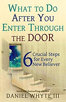 What to Do After You Enter Through the Door: 6 Crucial Steps for Every New Believer by [Daniel Whyte III]