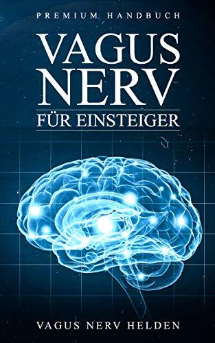 Vagus Nerv für Einsteiger: Was bewirkt der Vagus Nerv im Körper?    Wie Du Deinen Vagus Nerv positiv stimulieren kannst   Grundlagenbuch für Anfänger   Premium Handbuch