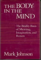 Body in the Mind: The Bodily Basis of Meaning, Imagination and Reason