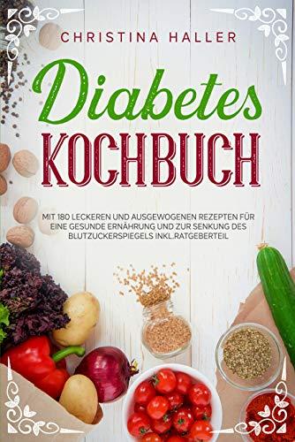 Diabetes Kochbuch: Mit 180 Leckeren und Ausgewogenen Rezepten für eine Gesunde Ernährung und zur Senkung des Blutzuckerspiegels inkl. Ratgeberteil