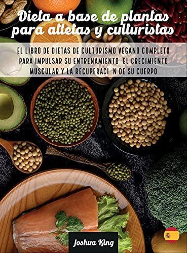 Dieta A Base De Plantas Para Atletas Y culturistas: El libro de dietas de culturismo vegano completo para impulsar su entrenamiento, el crecimiento muscular y la recuperación de su cuerpo: 6A