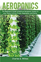Aeroponics: The Beginner's Guide to Build an Aeroponic System in your Home, to Grow Fruits, Vegetables, and Herbs