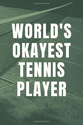 World's Okayest Tennis Player: Lined Journal Notebook to Write In for Men - Women for Self Love & Self Esteem Daily Happiness Journal For Slowing Down (Funny Gifts For Friends And Family)