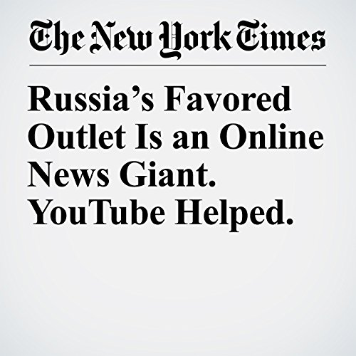 Russia's Favored Outlet Is an Online News Giant. YouTube Helped. copertina