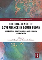 The Challenge of Governance in South Sudan: Corruption, Peacebuilding, and Foreign Intervention (Routledge Studies in African Development)