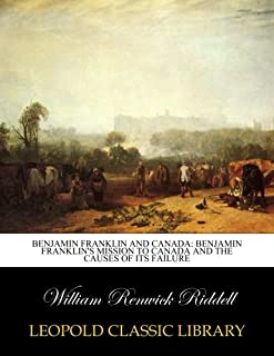Benjamin Franklin and Canada: Benjamin Franklin's mission to Canada and the causes of its failure