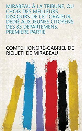 Mirabeau à la tribune, ou choix des meilleurs discours de cet orateur, dédié aux jeunes citoyens des 83 Départemens. Première partie (French Edition)