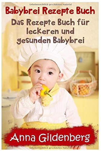 Babybrei Rezepte Buch: Das Rezepte Buch für leckeren und gesunden Babybrei