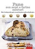 Pane con semi e farine salutari. Oltre 40 ricette per tutti i gusti: con semi oleosi, fari...