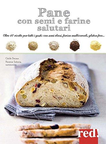 Pane con semi e farine salutari. Oltre 40 ricette per tutti i gusti: con semi oleosi, farine di cereali, gluten free.... Ediz. illustrata