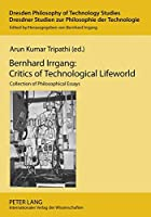 Bernhard Irrgang: Critics of Technological Lifeworld: Collection of Philosophical Essays (Dresden Philosophy of Technology Studies / Dresdner Studien Zur Philosophie Der Technologie)
