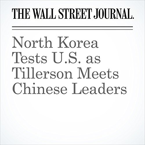North Korea Tests U.S. as Tillerson Meets Chinese Leaders copertina