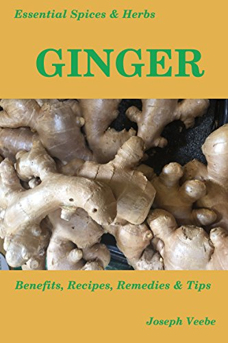 Essential Spices & Herbs: Ginger: The Anti-Nausea, Pro-Digestive and Anti-Cancer Spice. Natural Healing Recipes Included by [Joseph Veebe]