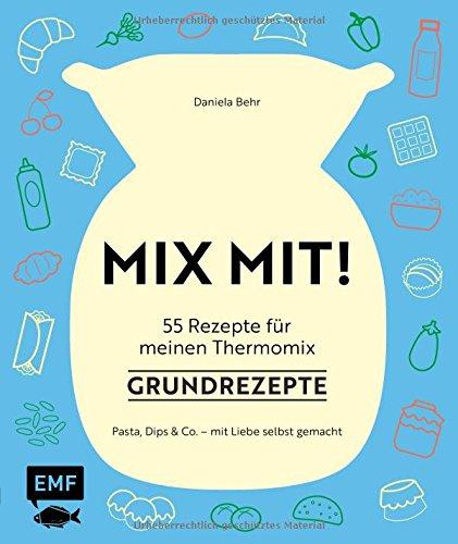 MIX MIT! 55 Rezepte für meinen Thermomix – Grundrezepte: Pasta, Dips und Co. - mit Liebe selbst gemacht
