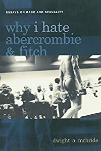Why I Hate Abercrombie & Fitch: Essays On Race and Sexuality (Sexual Cultures Book 41)