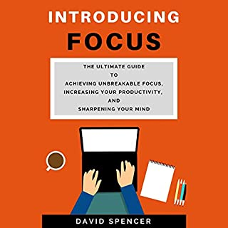Introducing Focus: The Ultimate Guide to Achieving Unbreakable Focus, Increasing Your Productivity, and Sharpening Your Mind audiobook cover art
