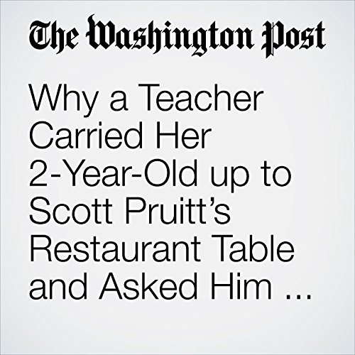 Why a Teacher Carried Her 2-Year-Old up to Scott Pruitt's Restaurant Table and Asked Him to Resign copertina