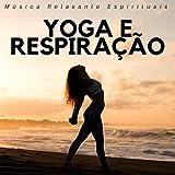 Yoga e Respiração - Música Relaxante Espirituais para Exercicios...